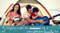 5 Ways to make this summer full of unforgettable family fun