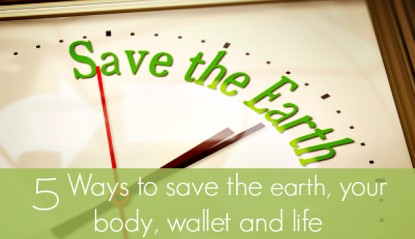 5 Ways to save the earth, your body, wallet and life