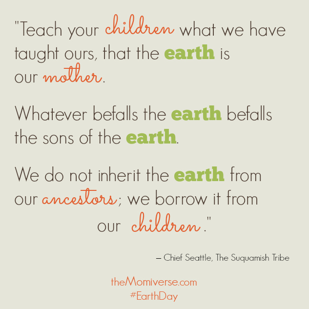 We do not inherit the earth from our ancestors; we borrow it from our children | Chief Seattle | The Momiverse | #EarthDay