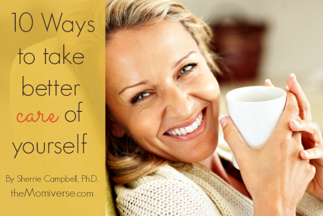 10 Ways to take better care of yourself | The Momiverse | Article by Sherrie Campbell, Ph.D.