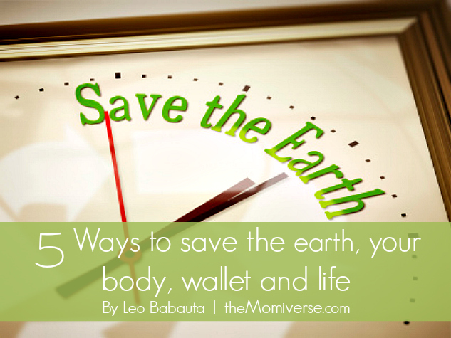 5 Ways to save the earth, your body, wallet and life | The Momiverse | By Leo Babauta