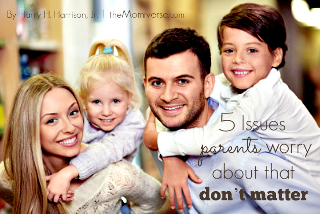 5 Issues parents worry about that don't matter | The Momiverse | Article by Harry H. Harrison, Jr.