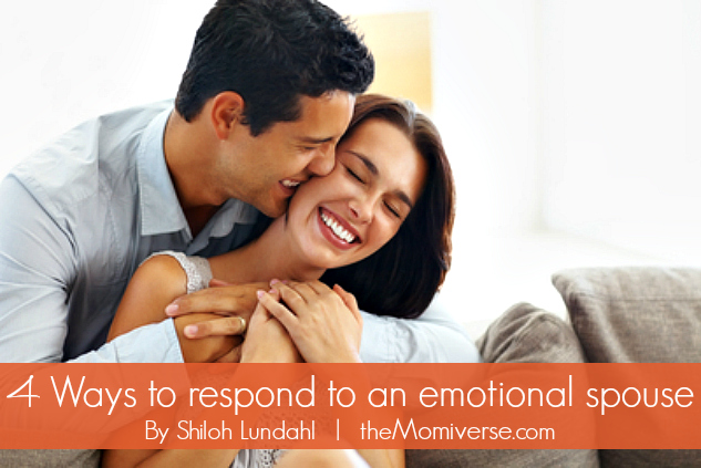 4 Ways to respond to an emotional spouse | The Momiverse | Article by Shiloh Lundahl