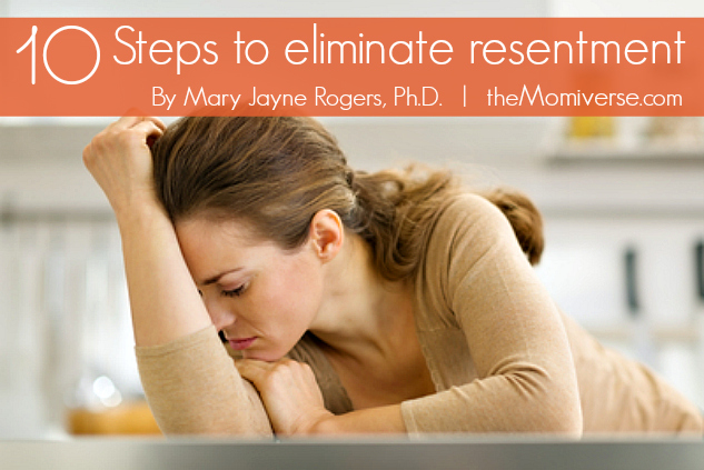 10 Steps to eliminate resentment | The Momiverse | Article by Mary Jayne Rogers, Ph.D.