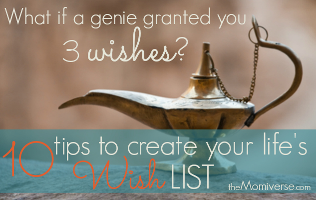 What if a genie granted you three wishes? - 10 tips to create your life's wish list | The Momiverse | Article by Wendy Baudin