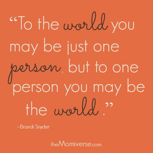To the world you may be one person, but to one person you may be the world. | The Momiverse