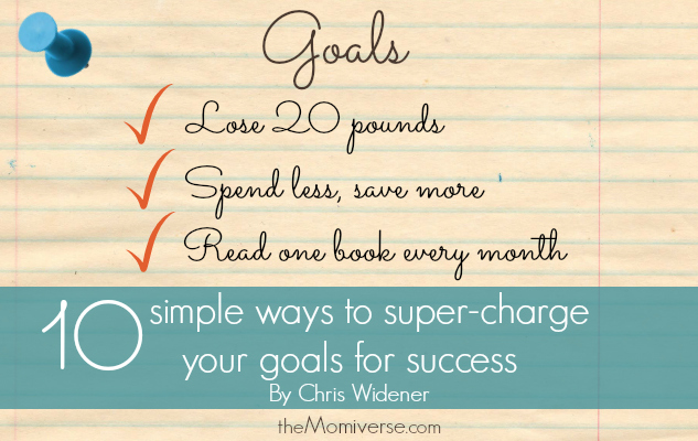 Ten simple ways to super-charge your goals for success The Momiverse | Article by Chris Widener