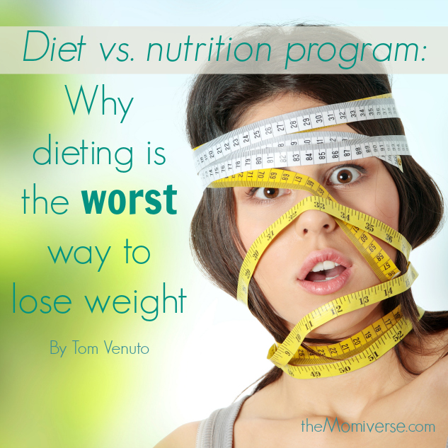 Diet vs. nutrition program: Why dieting is the worst way to lose weight | The Momiverse | Article by Tom Venuto