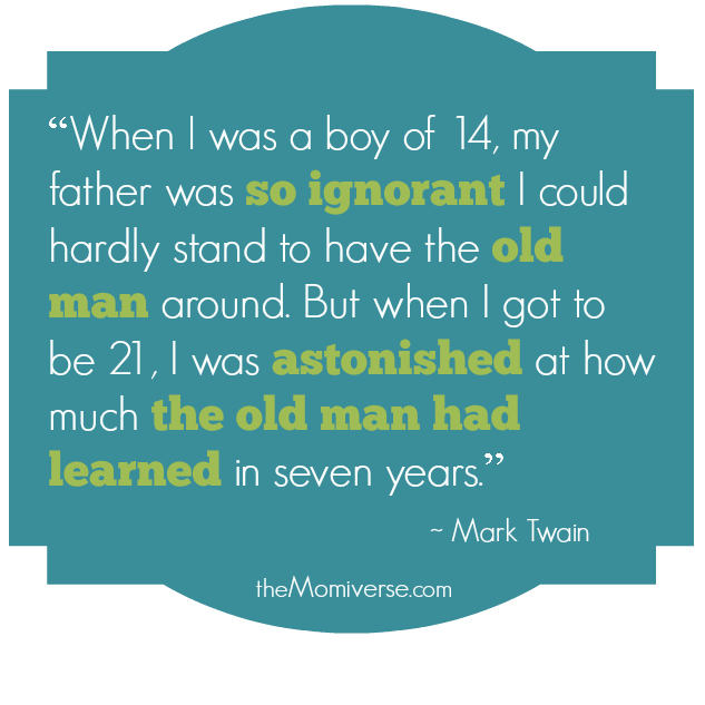"""When I was a boy of 14, my father was so ignorant I could hardly stand to have the old man around. But when I got to be 21, I was astonished at how much the old man had learned in seven years."" ― Mark Twain"
