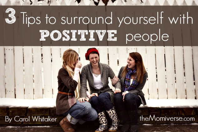 3 Tips to surround yourself with positive people | The Momiverse | Article by Carol Whitaker
