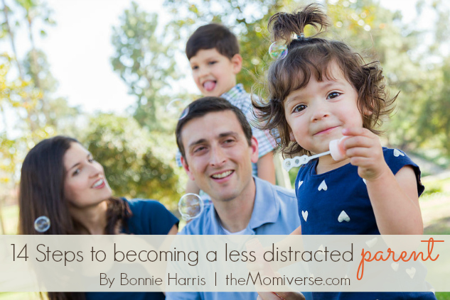 14 Steps to becoming a less distracted parent | The Momiverse | Article by Bonnie Harris